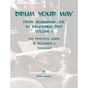 Drum Your Way from Beginning Joe to Drumming Pro by Greg Sundel