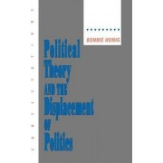 Political Theory and the Displacement of Politics by Bonnie Honig