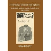 Traveling Beyond Her Sphere: American Women on the Grand Tour, 1814 to 1914
