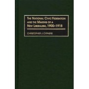 The National Civic Federation and the Making of a New Liberalism, 1900-1915 by Christopher J. Cyphers