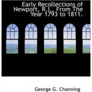 Early Recollections of Newport, R.I., from the Year 1793 to 1811. by George G Channing