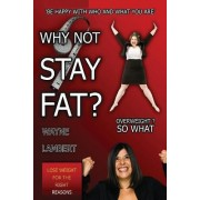 Why Not Stay Fat? - Overweight? So What. 'be Happy with Who and What You Are' by Wayne Lambert