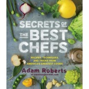 Secrets of Great Chefs Recipes, Techniques, and Tricks from America's Best Cooks by Adam D. Roberts