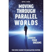 Moving Through Parallel Worlds to Achieve Your Dreams by Kevin L Michel