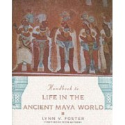 The Handbook to Life in the Ancient Maya World by Lynn V. Foster
