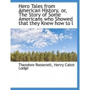 Hero Tales from American History, Or, the Story of Some Americans Who Showed That They Knew How to L by IV Theodore Roosevelt