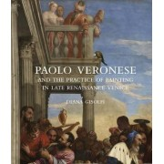 Paolo Veronese and the Practice of Painting in Late Renaissance Venice by Diana Gisolfi