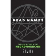 Dead Names: The Dark History Of The Necrimonicon by Simon