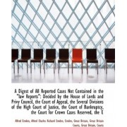 A Digest of All Reported Cases Not Contained in the Law Reports by Alfred Charles Richard Emden