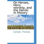 On Heroes, Hero-Worship, and the Heroic in History by Carlyle Thomas
