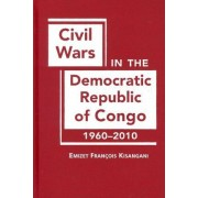 Civil Wars in the Democratic Republic of Congo, 1960-2010 by Emizet Francois Kisangani