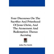 Four Discourses on the Sacrifice and Priesthood of Jesus Christ, and the Atonement and Redemption Thence Accruing by John Pye Smith