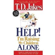 Help! I'm Raising My Children Alone by T. D Jakes