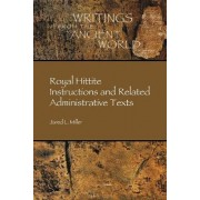 Royal Hittite Instructions and Related Administrative Texts by Jared L. Miller