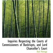 Inquiries Respecting the Courts of Commissioners of Bankrupts, and Lord Chancellor's Court by Basil Montagu