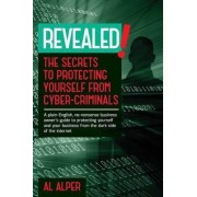 Revealed! the Secrets to Protecting Yourself from Cyber-Criminals by Al Alper