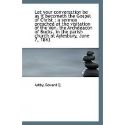 Let Your Conversation Be as It Becometh the Gospel of Christ by Ashby Edward Q