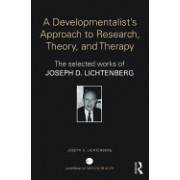 A Developmentalist's Approach to Research, Theory, and Therapy: Selected Works of Joseph Lichtenberg