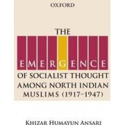 The Emergence of Socialist Thought Among North Indian Muslims, 1917-1947 by Dr. Khizar Humayun Ansari