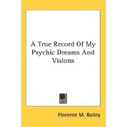 A True Record of My Psychic Dreams and Visions by Florence M Bailey