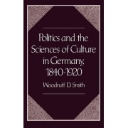 Politics and the Sciences of Culture in Germany 1840-1920 by Woodruff D. Smith