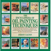 The Encyclopedia of Oil Painting Techniques by Jeremy Galton