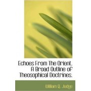 Echoes from the Orient. a Broad Outline of Theosophical Doctrines. by William Q Judge