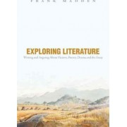 Exploring Literature Writing and Arguing About Fiction, Poetry, Drama, and the Essay by Frank Madden
