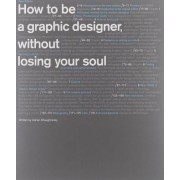 How to Be a Graphic Designer Without Losing Your Soul by Adrian Shaughnessy