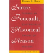 Sartre, Foucault and Historical Reason: Toward an Existentialist Theory of History v. 1 by Thomas R. Flynn