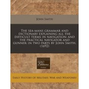 The Sea-Mans Grammar and Dictionary Explaining All the Difficult Terms in Navigation by John Smith