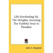 Life Everlasting Or, the Delights Awaiting the Faithful Soul in Paradise by John S Vaughan