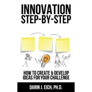 Innovation Step-By-Step: How to Create and Develop Ideas for Your Challenge