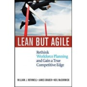 Lean But Agile: Rethink Workforce Planning and Gain a True Competitive Edge by William J. Rothwell