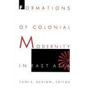 Formations of Colonial Modernity in East Asia by Tani E. Barlow
