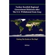 Turkey-Kurdish Regional Government Relations After the U.S. Withdrawal from Iraq: Putting the Kurds on the Map? by Strategic Studies Institute
