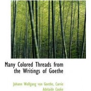 Many Colored Threads from the Writings of Goethe by Johann Wolfgang von Goethe