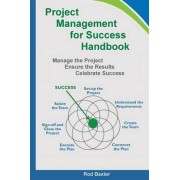 Project Management for Success Handbook: Manage the Project - Ensure the Results - Celebrate Success by Rod Baxter