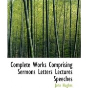 Complete Works Comprising Sermons Letters Lectures Speeches by Professor John Hughes