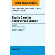 Health Care for Underserved Women, An Issue of Obstetrics and Gynecology Clinics by Wanda Kay Nicholson