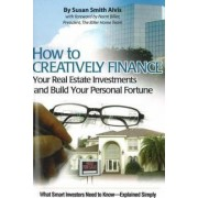 How to Creatively Finance Your Real Estate Investments and Build Your Personal Fortune by Susan Smith Alvis