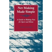 Net Making Made Simple - A Guide To Making Nets For Sport And Home by Various