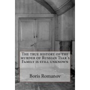 The True History of the Murder of Russian Tsar's Family Is Still Unknown by Boris Romanov