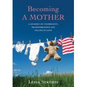 Becoming a Mother: A Journey of Uncertainty, Transformation and Falling in Love by Leisa Stathis