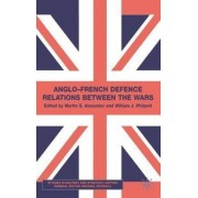 Anglo-French Defence Relations Between the Wars by Martin S. Alexander
