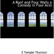 A Roof and Four Walls a Comedy in Four Acts by E Temple Thurston