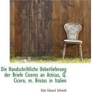 Die Handschriftliche Ueberlieferung Der Briefe Ciceros an Atticus, Q. Cicero, M. Brutus in Italien by Otto Eduard Schmidt