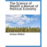 The Science of Wealth a Manual of Political Economy by Amasa 1799-1875 [From Old Cata Walker