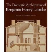 The Domestic Architecture of Benjamin Henry Latrobe by Michael W. Fazio