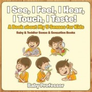 I See, I Feel, I Hear, I Touch, I Taste! a Book about My 5 Senses for Kids - Baby & Toddler Sense & Sensation Books by Baby Professor